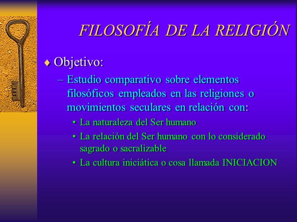 FILOSOFÍA DE LA RELIGIÓN Objetivo: –Estudio comparativo sobre elementos filosóficos empleados en las religiones o movimientos seculares en relación co