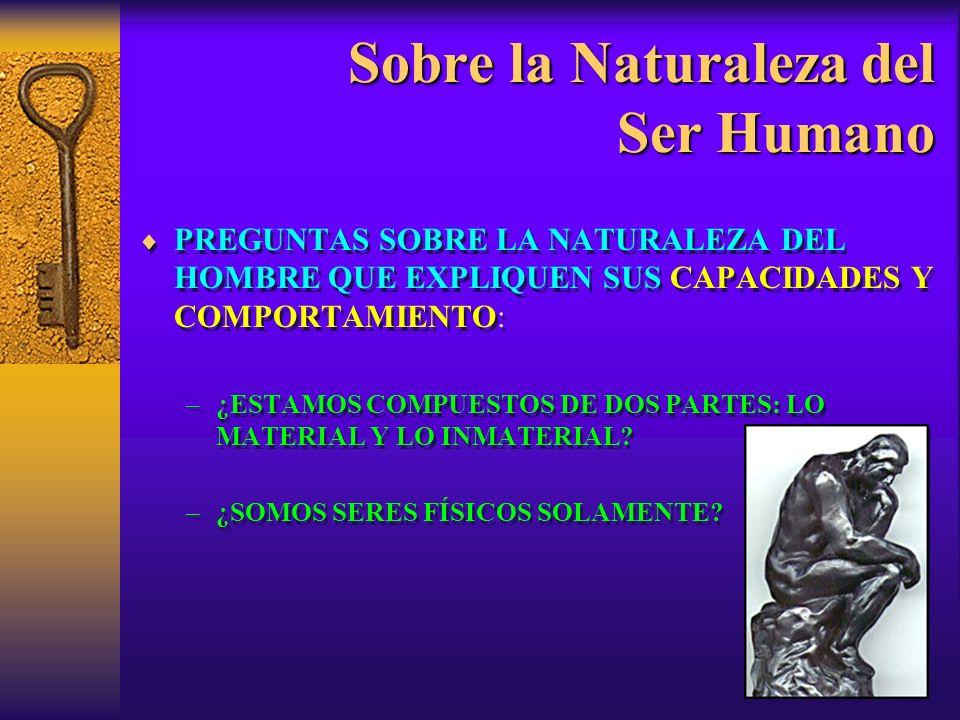 Sobre la Naturaleza del Ser Humano PREGUNTAS SOBRE LA NATURALEZA DEL HOMBRE QUE EXPLIQUEN SUS CAPACIDADES Y COMPORTAMIENTO: –¿ESTAMOS COMPUESTOS DE DOS PARTES: LO MATERIAL Y LO INMATERIAL.
