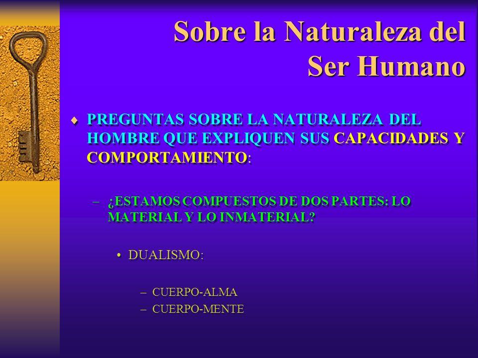 Sobre la Naturaleza del Ser Humano PREGUNTAS SOBRE LA NATURALEZA DEL HOMBRE QUE EXPLIQUEN SUS CAPACIDADES Y COMPORTAMIENTO: –¿SOMOS SERES FÍSICOS SOLAMENTE.