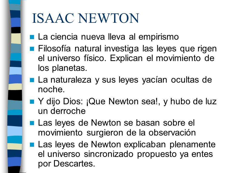 ISAAC NEWTON La ciencia nueva lleva al empirismo Filosofía natural investiga las leyes que rigen el universo físico. Explican el movimiento de los pla