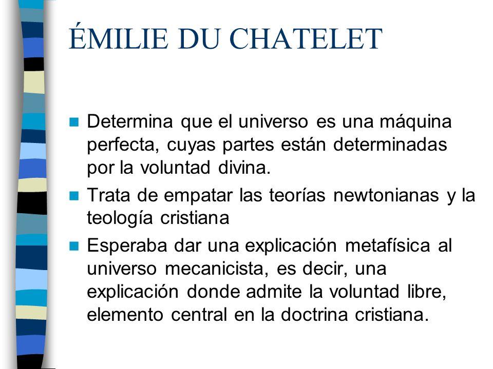 ÉMILIE DU CHATELET Determina que el universo es una máquina perfecta, cuyas partes están determinadas por la voluntad divina. Trata de empatar las teo