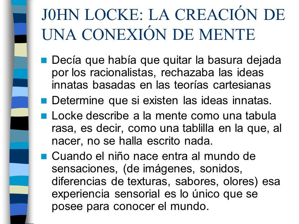 J0HN LOCKE: LA CREACIÓN DE UNA CONEXIÓN DE MENTE Decía que había que quitar la basura dejada por los racionalistas, rechazaba las ideas innatas basada