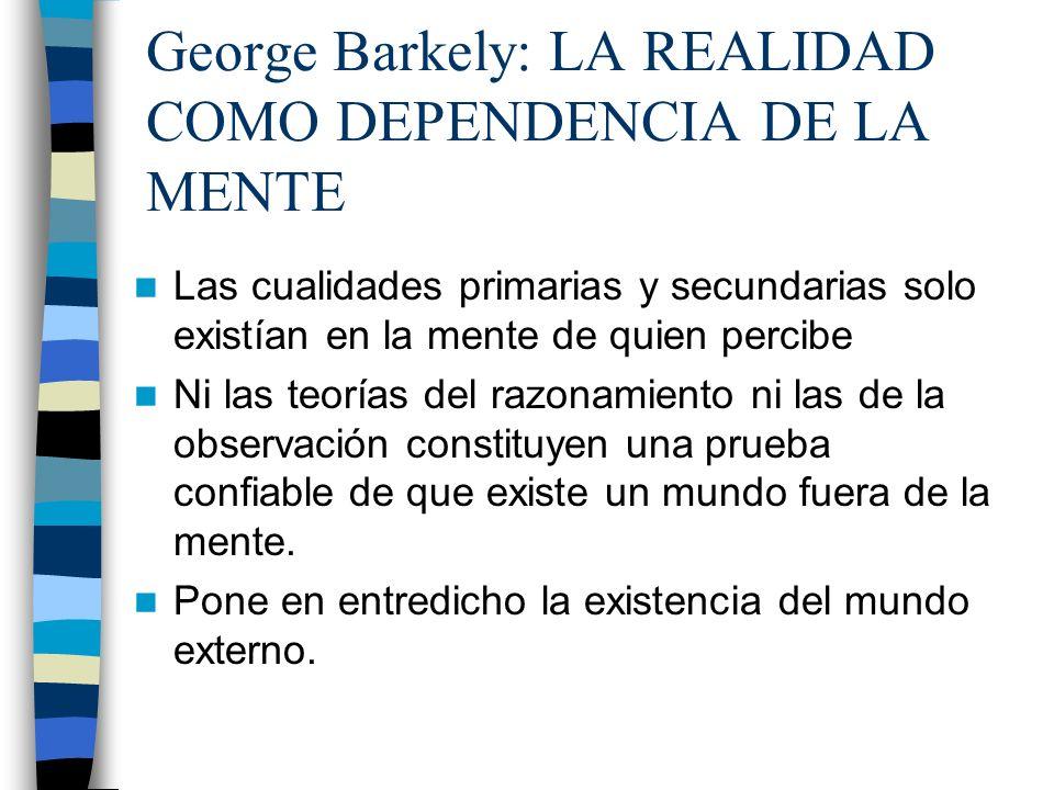 George Barkely: LA REALIDAD COMO DEPENDENCIA DE LA MENTE Las cualidades primarias y secundarias solo existían en la mente de quien percibe Ni las teor