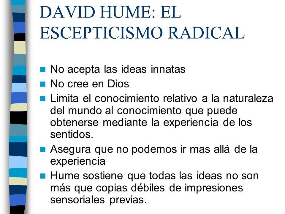 DAVID HUME: EL ESCEPTICISMO RADICAL No acepta las ideas innatas No cree en Dios Limita el conocimiento relativo a la naturaleza del mundo al conocimie