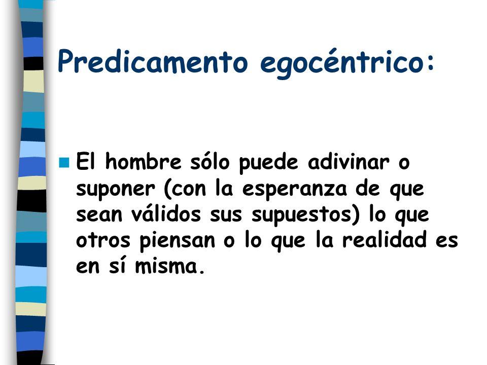 Predicamento egocéntrico: El hombre sólo puede adivinar o suponer (con la esperanza de que sean válidos sus supuestos) lo que otros piensan o lo que l