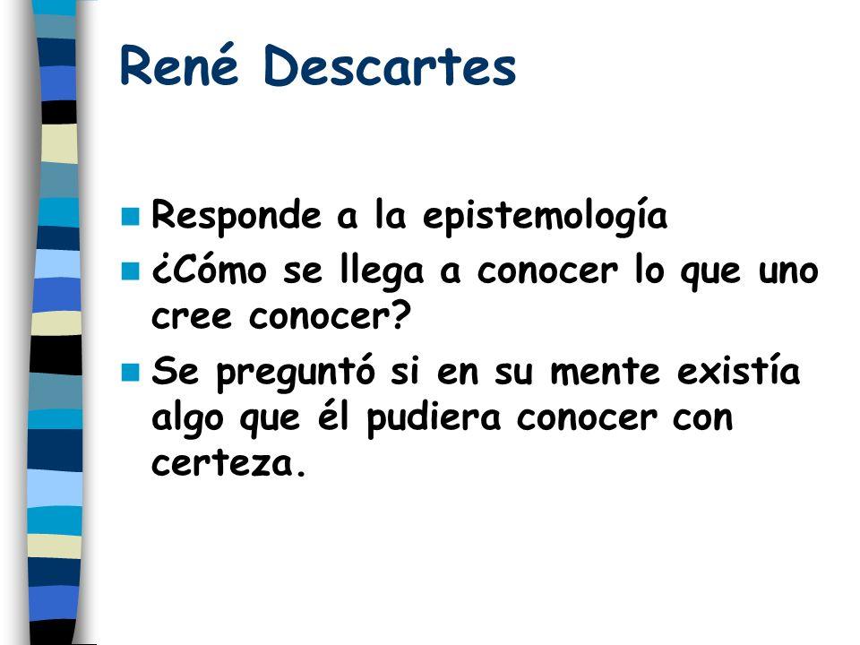 René Descartes Responde a la epistemología ¿Cómo se llega a conocer lo que uno cree conocer? Se preguntó si en su mente existía algo que él pudiera co