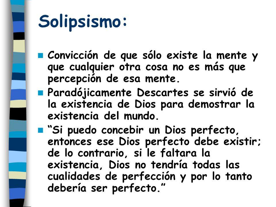 Solipsismo: Convicción de que sólo existe la mente y que cualquier otra cosa no es más que percepción de esa mente. Paradójicamente Descartes se sirvi