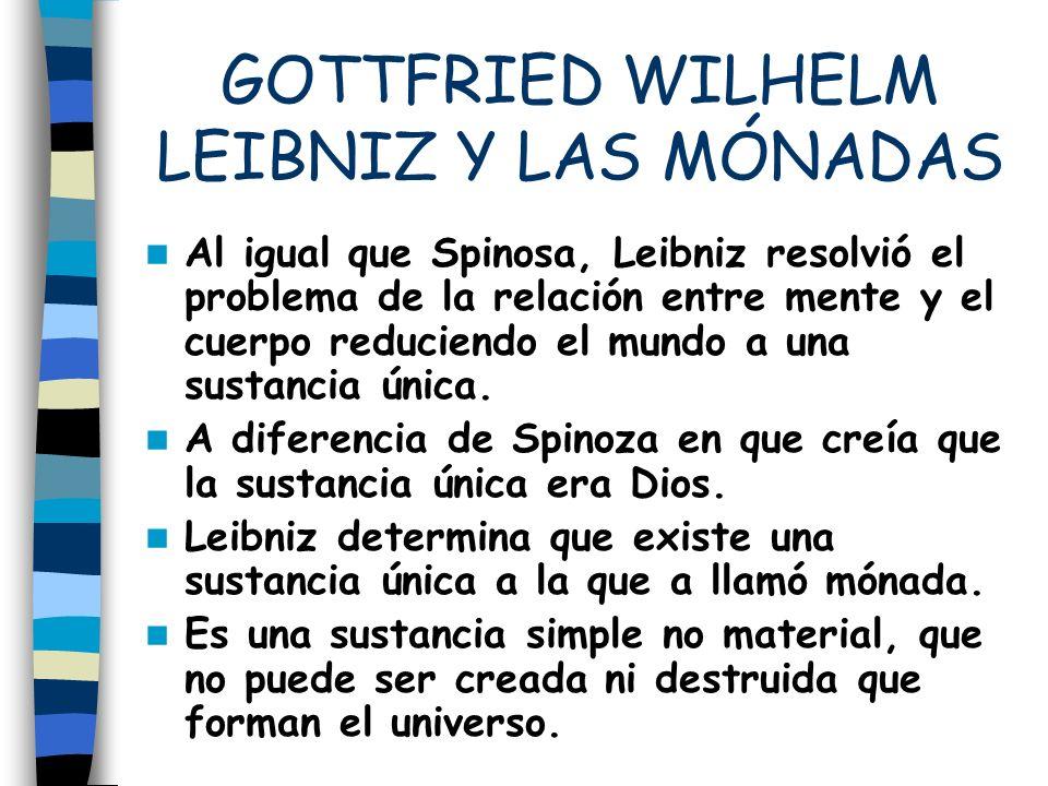 GOTTFRIED WILHELM LEIBNIZ Y LAS MÓNADAS Al igual que Spinosa, Leibniz resolvió el problema de la relación entre mente y el cuerpo reduciendo el mundo