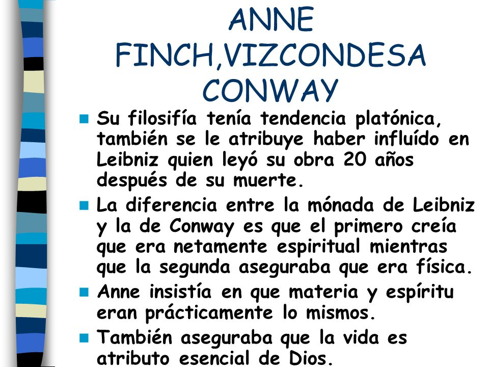 ANNE FINCH,VIZCONDESA CONWAY Su filosifía tenía tendencia platónica, también se le atribuye haber influído en Leibniz quien leyó su obra 20 años despu