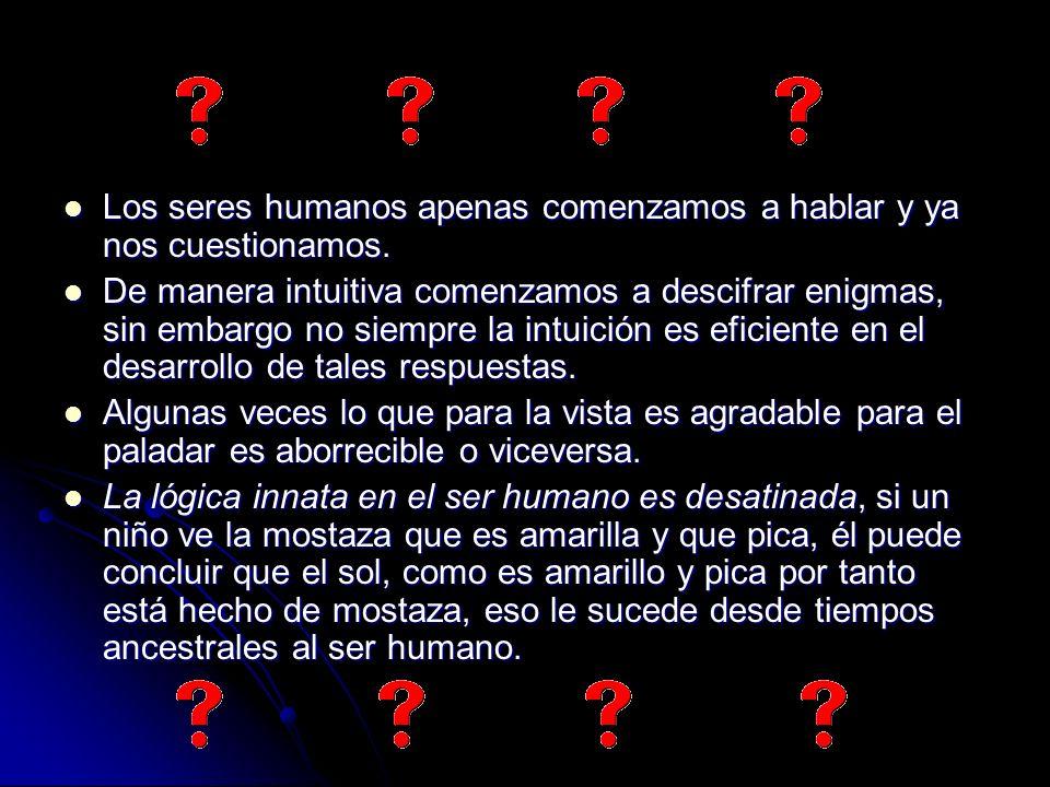 Los seres humanos apenas comenzamos a hablar y ya nos cuestionamos. Los seres humanos apenas comenzamos a hablar y ya nos cuestionamos. De manera intu