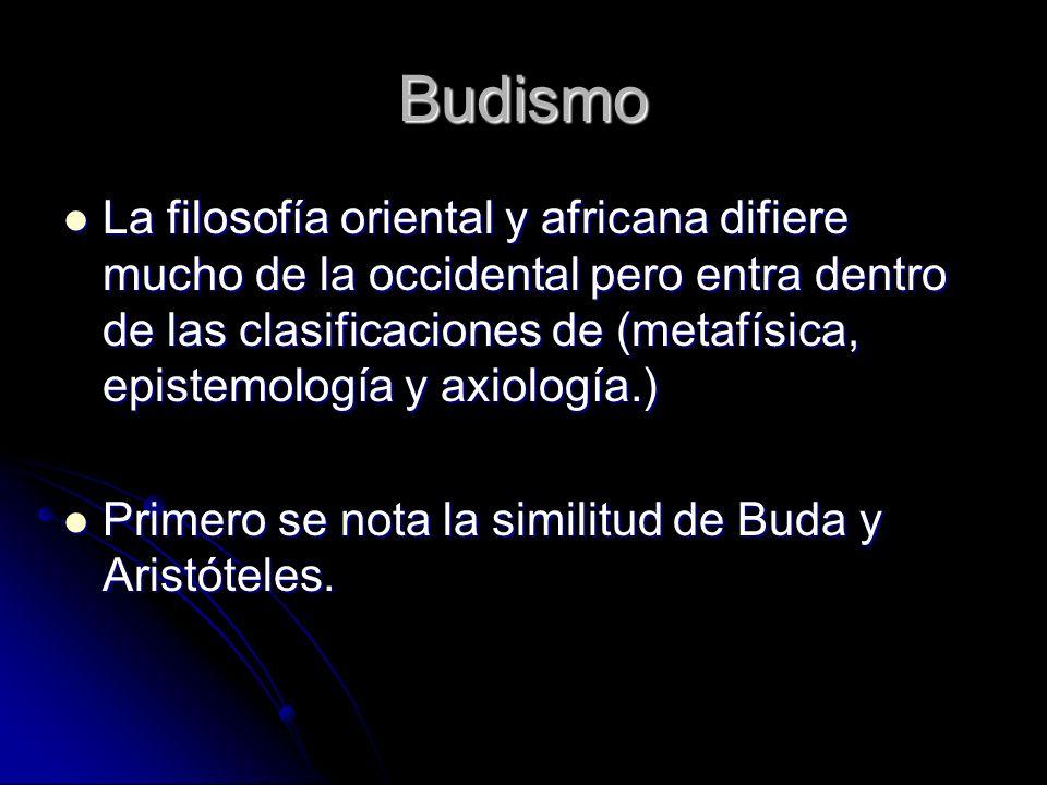 Budismo La filosofía oriental y africana difiere mucho de la occidental pero entra dentro de las clasificaciones de (metafísica, epistemología y axiol