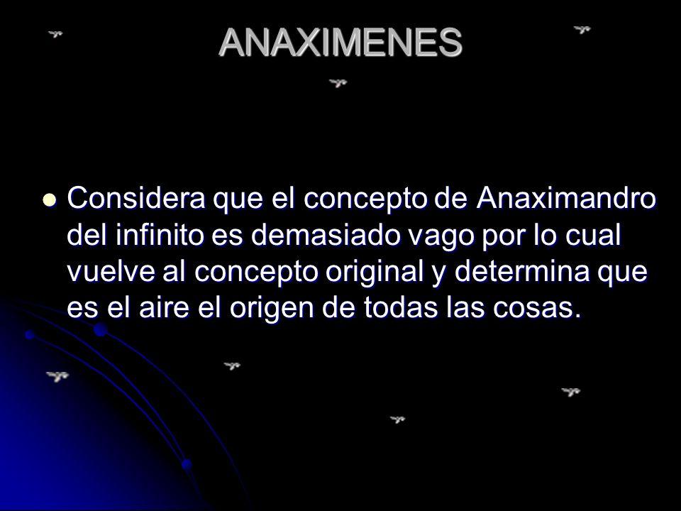 ANAXIMENES Considera que el concepto de Anaximandro del infinito es demasiado vago por lo cual vuelve al concepto original y determina que es el aire