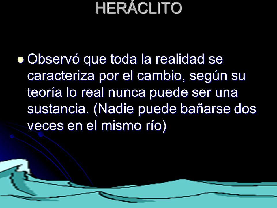 HERÁCLITO HERÁCLITO Observó que toda la realidad se caracteriza por el cambio, según su teoría lo real nunca puede ser una sustancia. (Nadie puede bañ