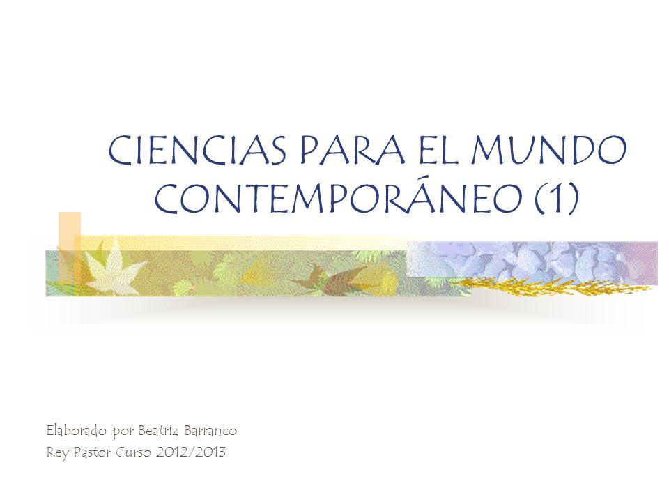 CIENCIAS PARA EL MUNDO CONTEMPORÁNEO (1) Elaborado por Beatriz Barranco Rey Pastor Curso 2012/2013