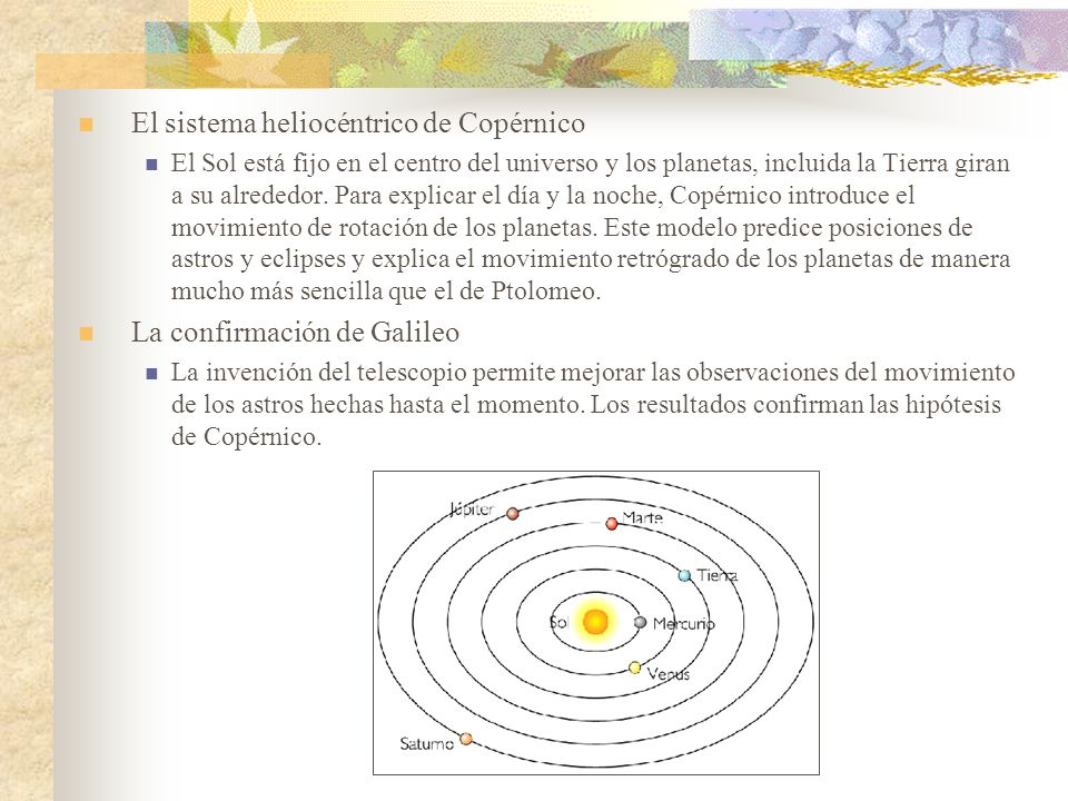 El sistema heliocéntrico de Copérnico El Sol está fijo en el centro del universo y los planetas, incluida la Tierra giran a su alrededor. Para explica