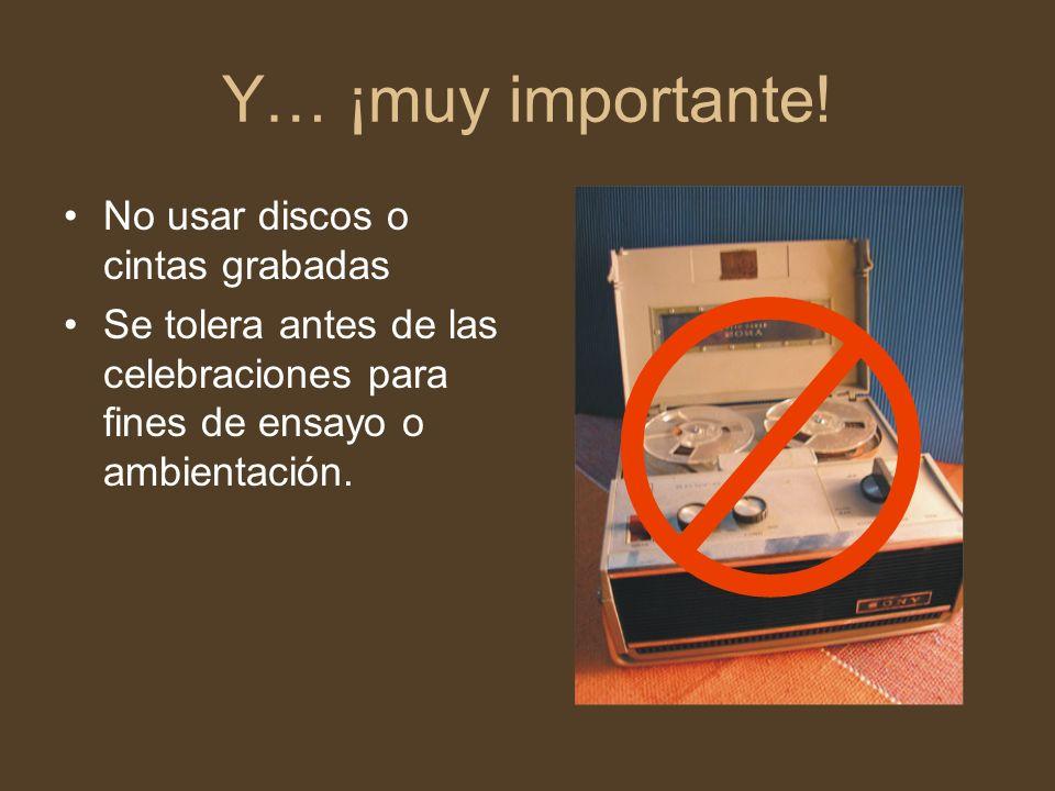 Y… ¡muy importante! No usar discos o cintas grabadas Se tolera antes de las celebraciones para fines de ensayo o ambientación.
