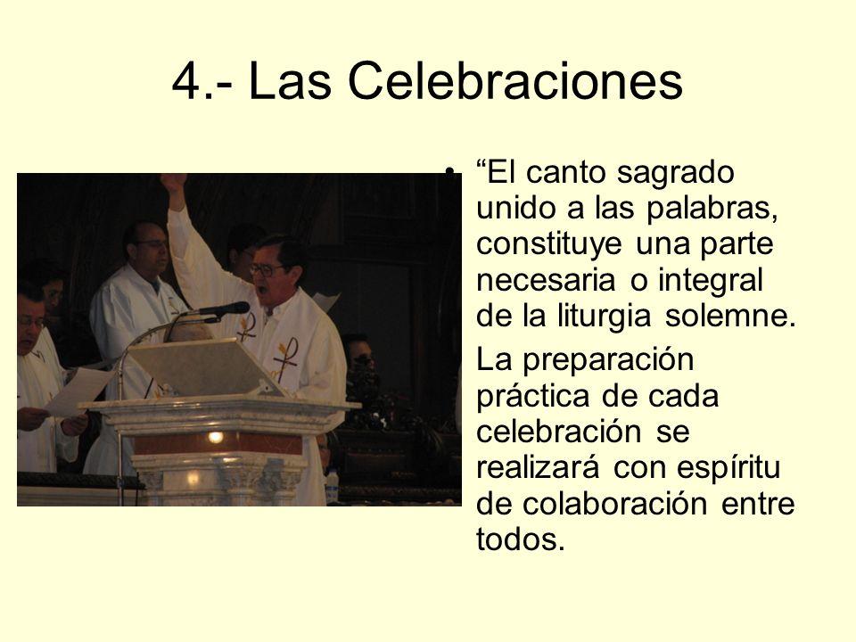 4.- Las Celebraciones El canto sagrado unido a las palabras, constituye una parte necesaria o integral de la liturgia solemne. La preparación práctica