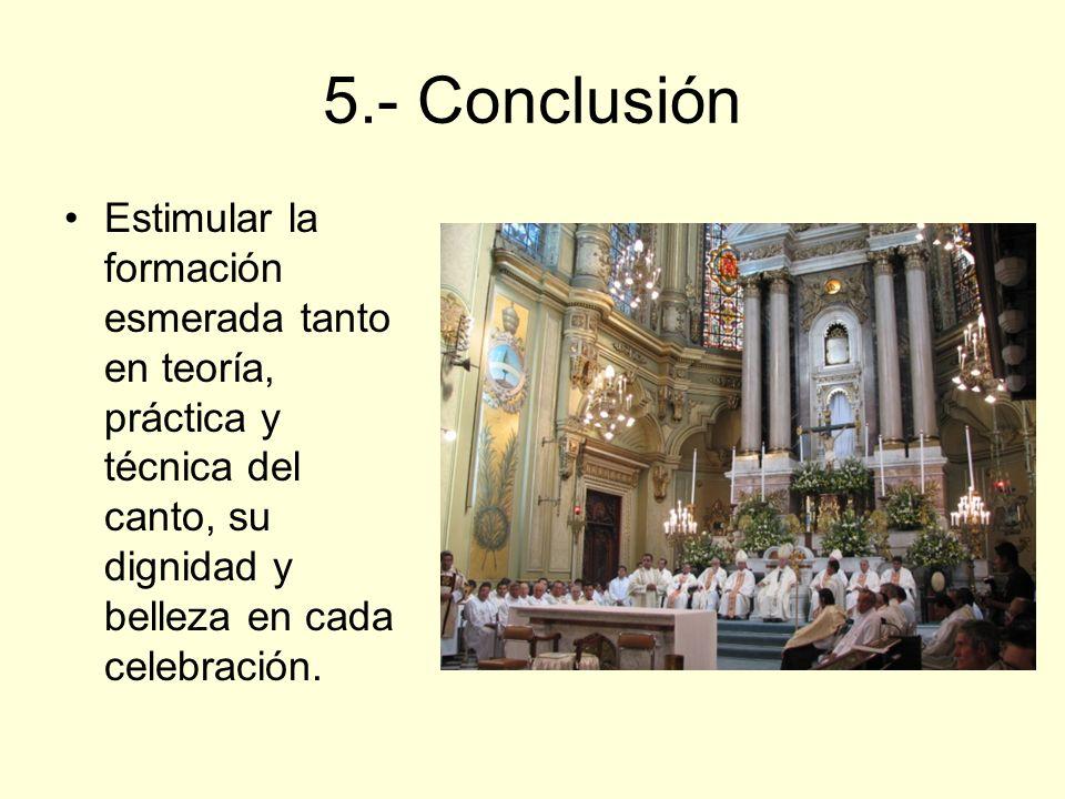 5.- Conclusión Estimular la formación esmerada tanto en teoría, práctica y técnica del canto, su dignidad y belleza en cada celebración.