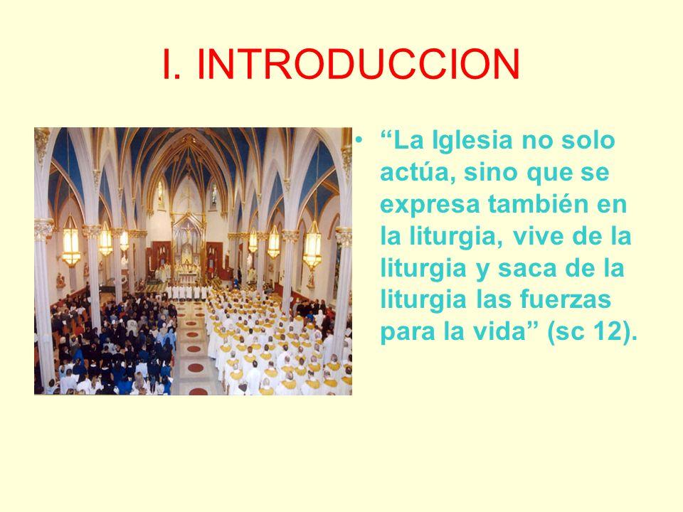 I. INTRODUCCION La Iglesia no solo actúa, sino que se expresa también en la liturgia, vive de la liturgia y saca de la liturgia las fuerzas para la vi
