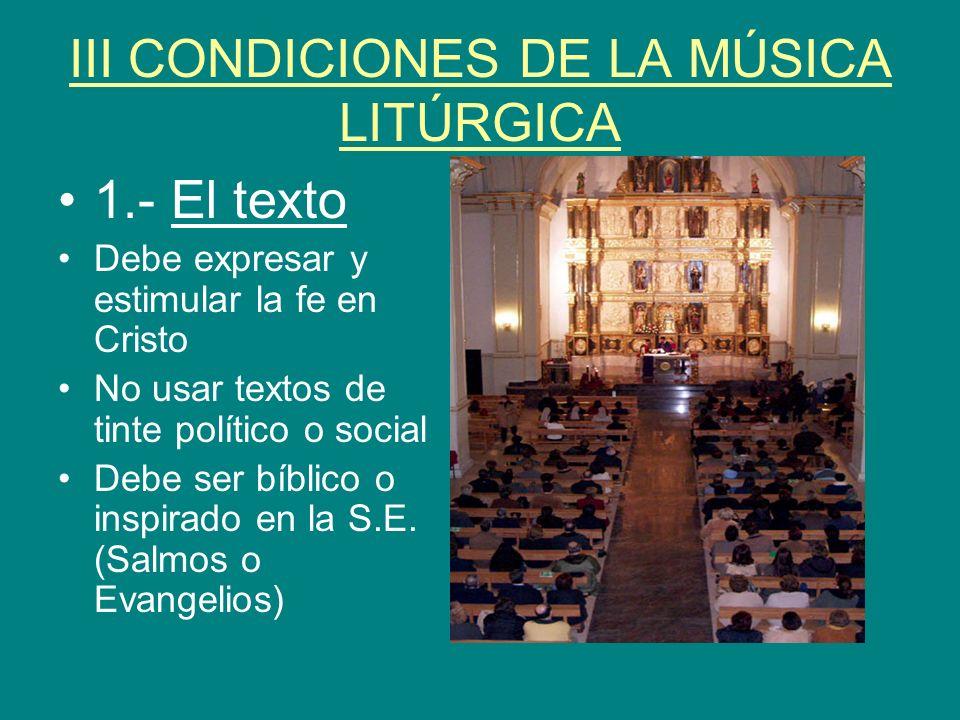 III CONDICIONES DE LA MÚSICA LITÚRGICA 1.- El texto Debe expresar y estimular la fe en Cristo No usar textos de tinte político o social Debe ser bíbli
