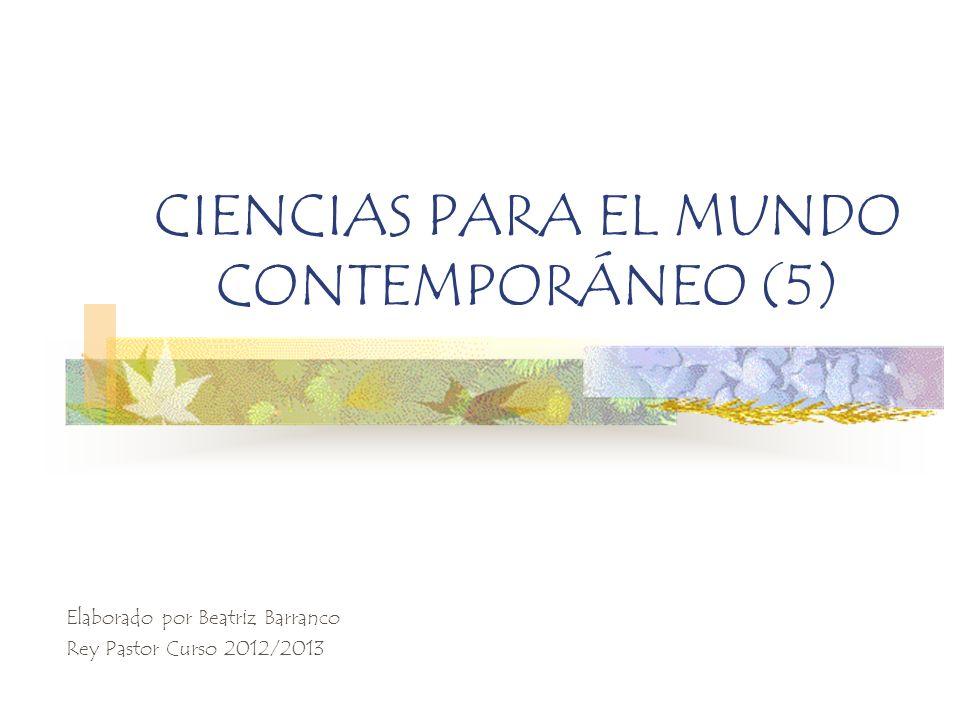 CIENCIAS PARA EL MUNDO CONTEMPORÁNEO (5) Elaborado por Beatriz Barranco Rey Pastor Curso 2012/2013