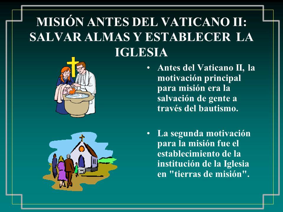 MISIÓN ANTES DEL VATICANO II: SALVAR ALMAS Y ESTABLECER LA IGLESIA Antes del Vaticano II, la motivación principal para misión era la salvación de gent