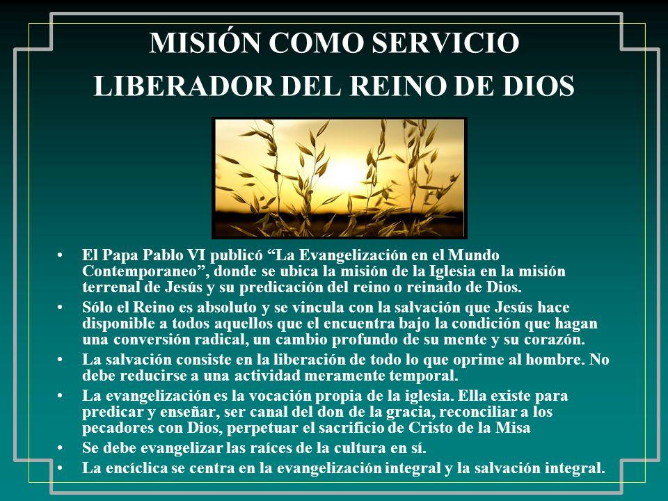 MISIÓN COMO SERVICIO LIBERADOR DEL REINO DE DIOS El Papa Pablo VI publicó La Evangelización en el Mundo Contemporaneo, donde se ubica la misión de la