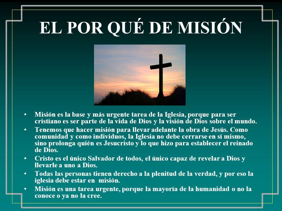 EL POR QUÉ DE MISIÓN Misión es la base y más urgente tarea de la Iglesia, porque para ser cristiano es ser parte de la vida de Dios y la visión de Dio