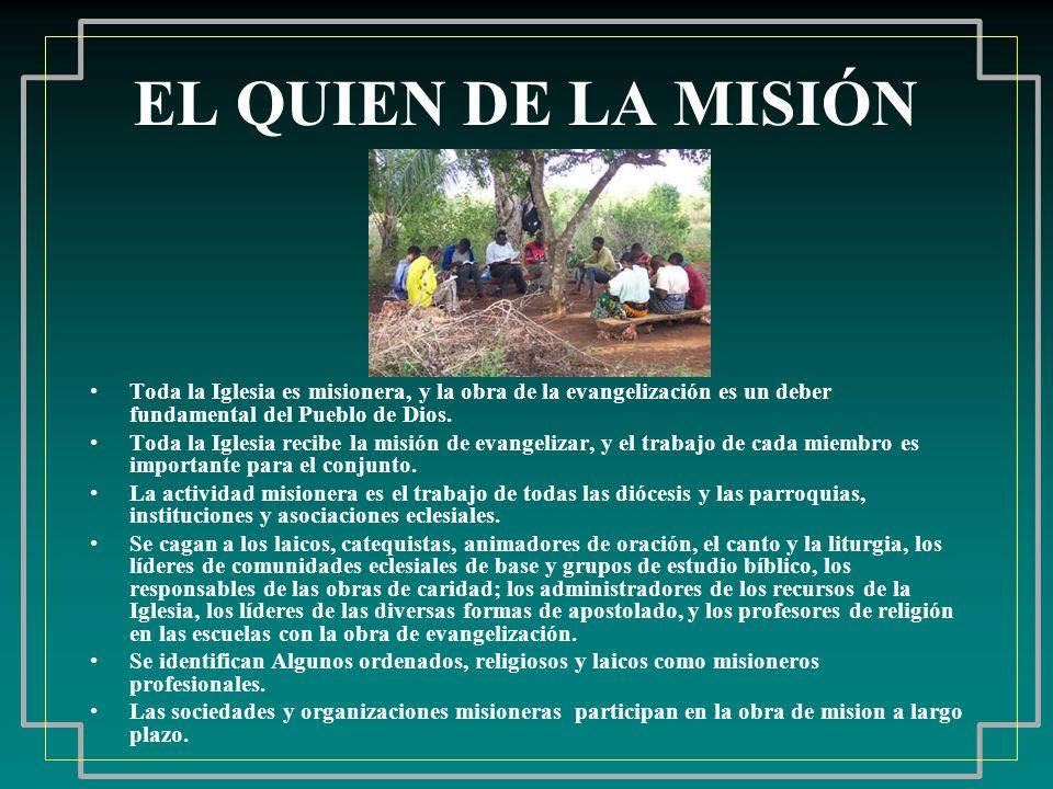 EL QUIEN DE LA MISIÓN Toda la Iglesia es misionera, y la obra de la evangelización es un deber fundamental del Pueblo de Dios. Toda la Iglesia recibe