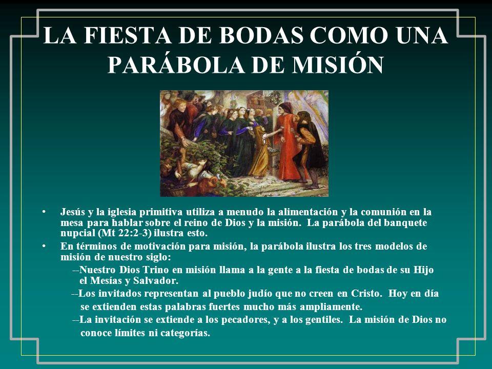 LA FIESTA DE BODAS COMO UNA PARÁBOLA DE MISIÓN Jesús y la iglesia primitiva utiliza a menudo la alimentación y la comunión en la mesa para hablar sobr