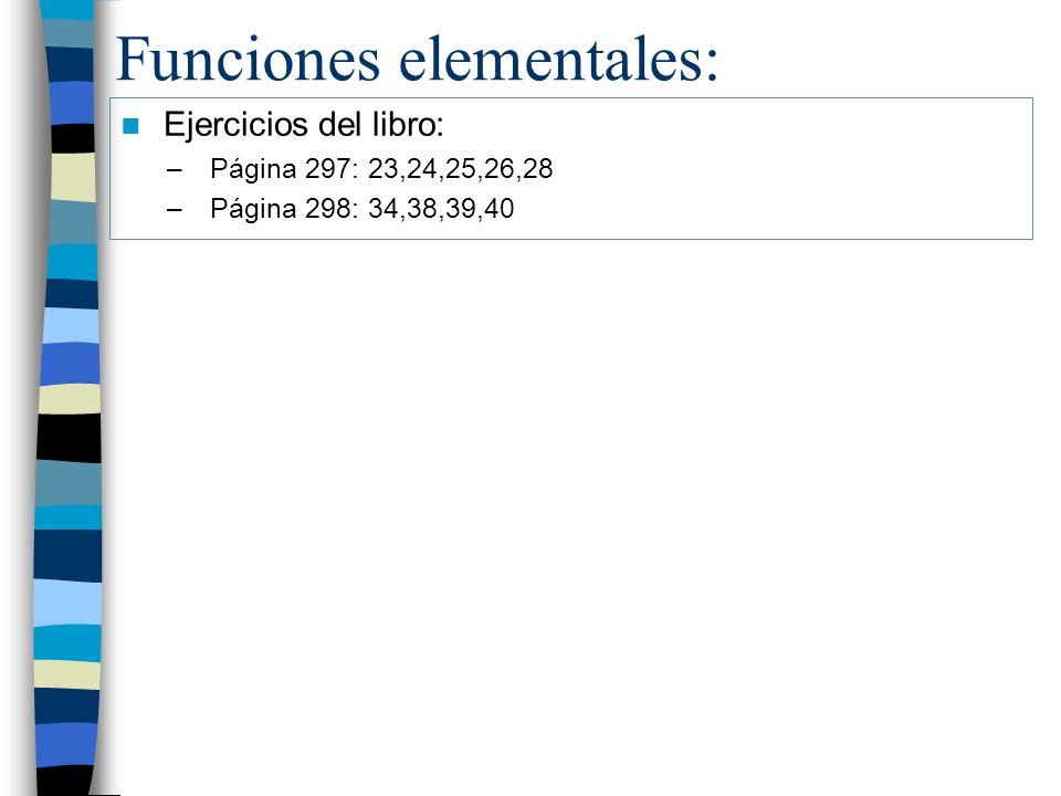 Funciones elementales: Ejercicios del libro: –Página 297: 23,24,25,26,28 –Página 298: 34,38,39,40