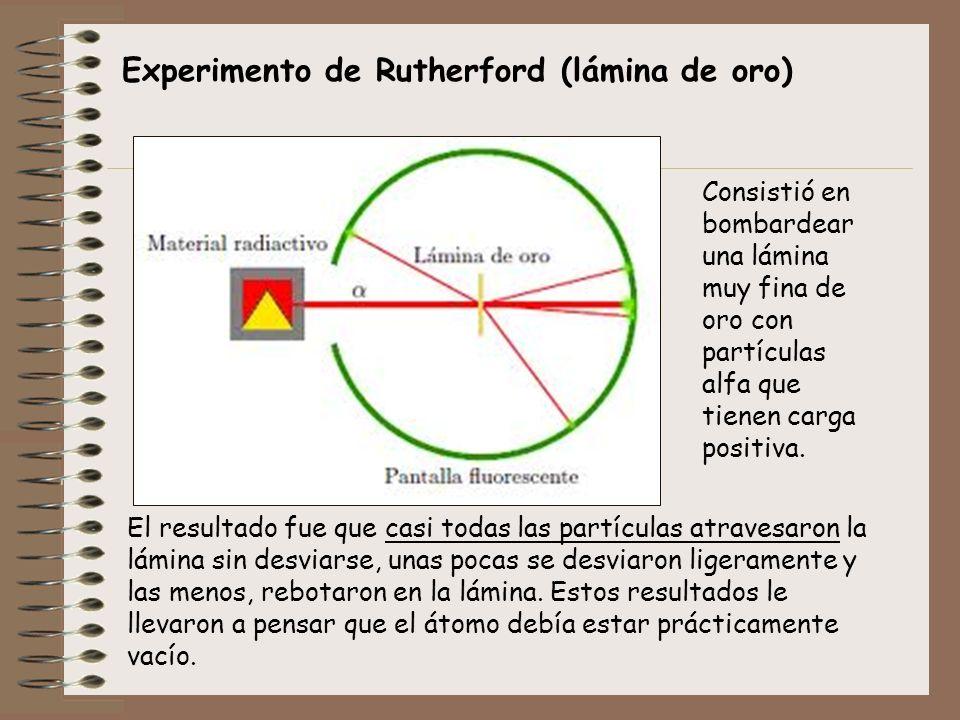 Experimento de Rutherford (lámina de oro) Consistió en bombardear una lámina muy fina de oro con partículas alfa que tienen carga positiva. El resulta