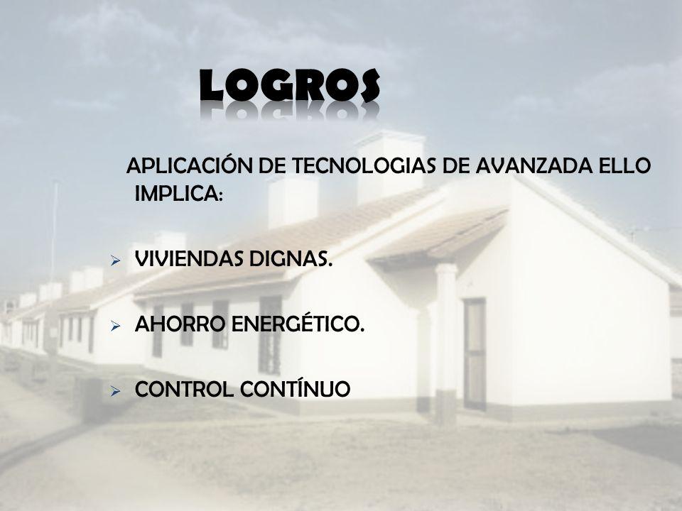 APLICACIÓN DE TECNOLOGIAS DE AVANZADA ELLO IMPLICA: VIVIENDAS DIGNAS. AHORRO ENERGÉTICO. CONTROL CONTÍNUO