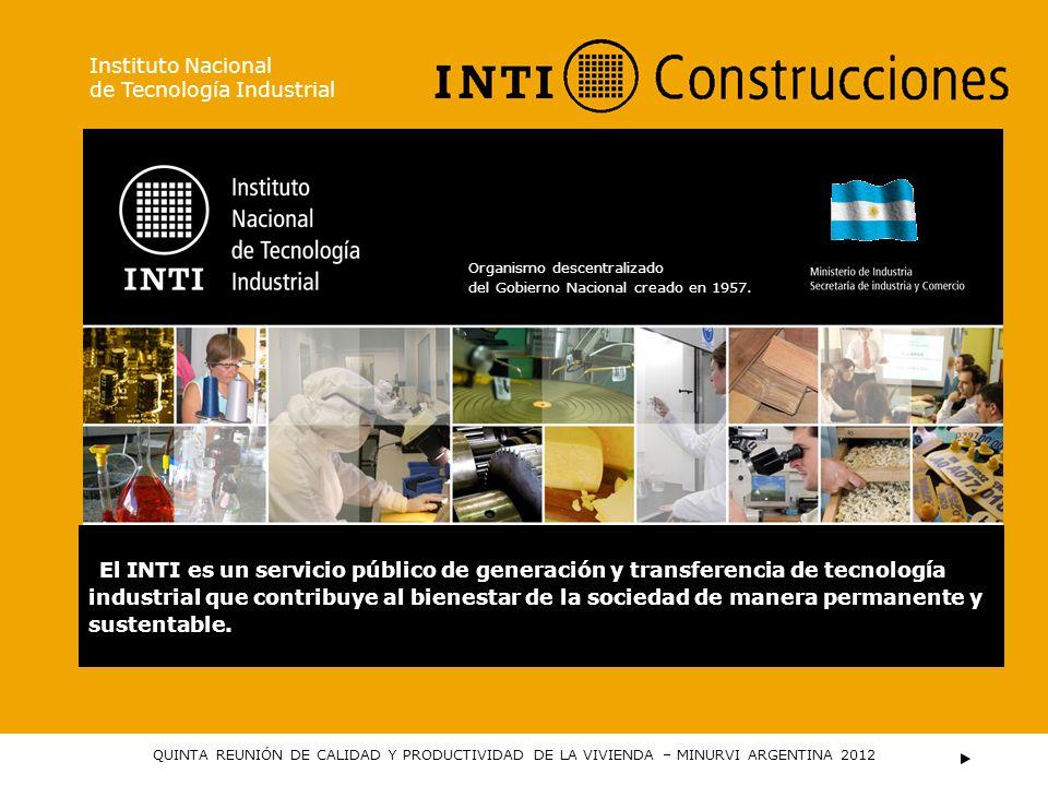 Instituto Nacional de Tecnología Industrial QUINTA REUNIÓN DE CALIDAD Y PRODUCTIVIDAD DE LA VIVIENDA – MINURVI ARGENTINA 2012 El INTI es un servicio p