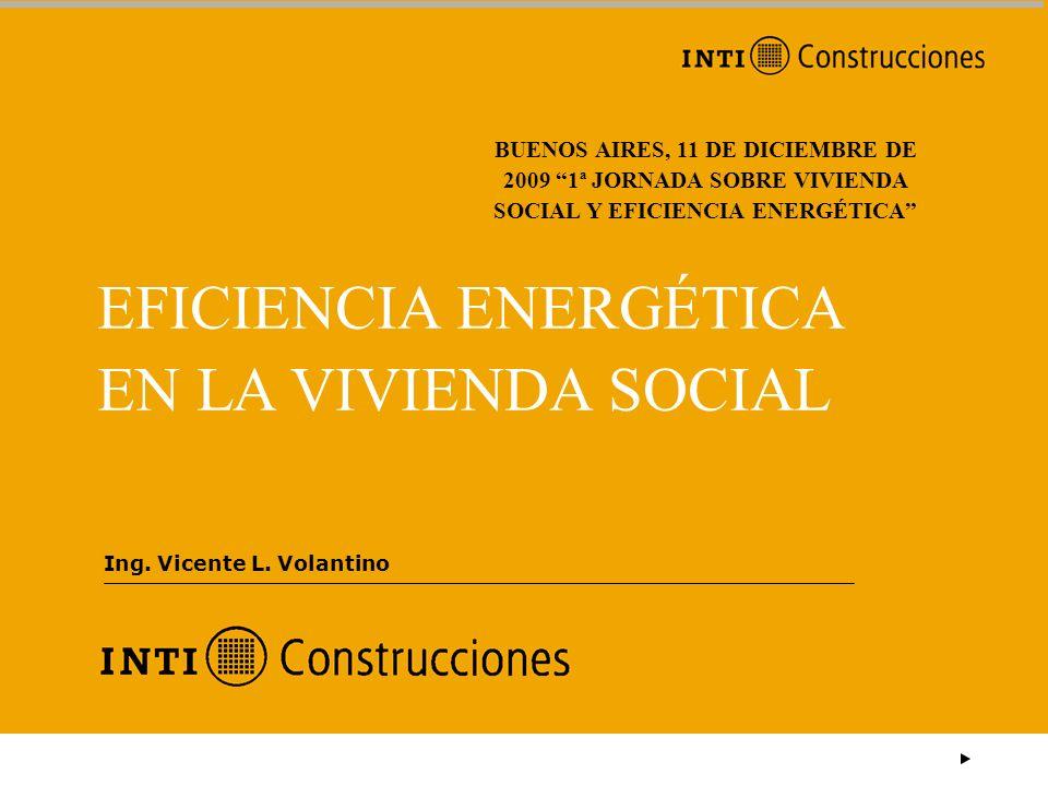 EFICIENCIA ENERGÉTICA EN LA VIVIENDA SOCIAL Ing. Vicente L. Volantino BUENOS AIRES, 11 DE DICIEMBRE DE 2009 1ª JORNADA SOBRE VIVIENDA SOCIAL Y EFICIEN