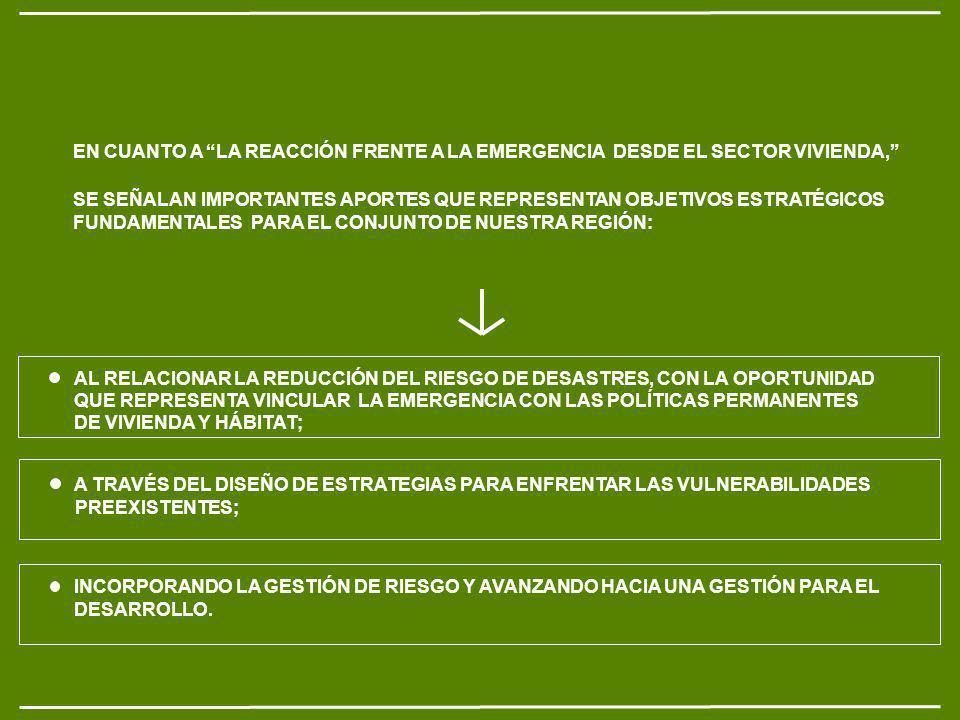 EN CUANTO A LA REACCIÓN FRENTE A LA EMERGENCIA DESDE EL SECTOR VIVIENDA, SE SEÑALAN IMPORTANTES APORTES QUE REPRESENTAN OBJETIVOS ESTRATÉGICOS FUNDAMENTALES PARA EL CONJUNTO DE NUESTRA REGIÓN: AL RELACIONAR LA REDUCCIÓN DEL RIESGO DE DESASTRES, CON LA OPORTUNIDAD QUE REPRESENTA VINCULAR LA EMERGENCIA CON LAS POLÍTICAS PERMANENTES DE VIVIENDA Y HÁBITAT; A TRAVÉS DEL DISEÑO DE ESTRATEGIAS PARA ENFRENTAR LAS VULNERABILIDADES PREEXISTENTES; INCORPORANDO LA GESTIÓN DE RIESGO Y AVANZANDO HACIA UNA GESTIÓN PARA EL DESARROLLO.