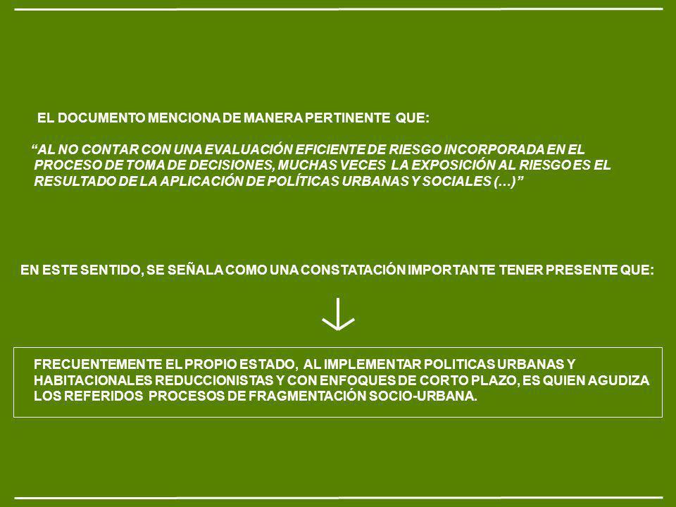 EL DOCUMENTO MENCIONA DE MANERA PERTINENTE QUE: AL NO CONTAR CON UNA EVALUACIÓN EFICIENTE DE RIESGO INCORPORADA EN EL PROCESO DE TOMA DE DECISIONES, MUCHAS VECES LA EXPOSICIÓN AL RIESGO ES EL RESULTADO DE LA APLICACIÓN DE POLÍTICAS URBANAS Y SOCIALES (…) FRECUENTEMENTE EL PROPIO ESTADO, AL IMPLEMENTAR POLITICAS URBANAS Y HABITACIONALES REDUCCIONISTAS Y CON ENFOQUES DE CORTO PLAZO, ES QUIEN AGUDIZA LOS REFERIDOS PROCESOS DE FRAGMENTACIÓN SOCIO-URBANA.