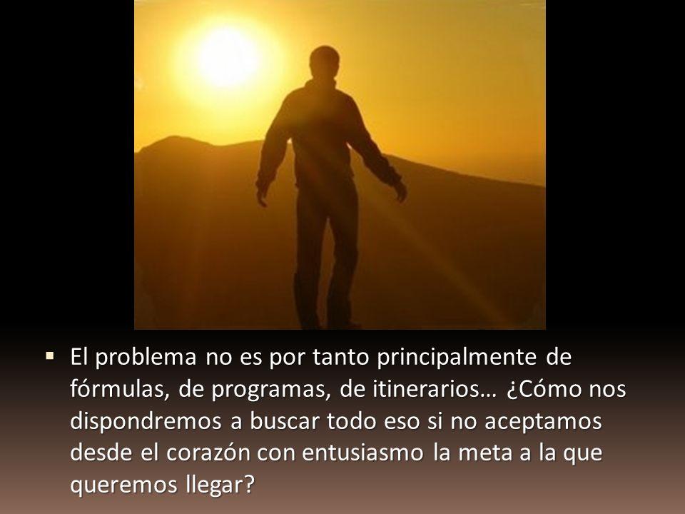 El problema no es por tanto principalmente de fórmulas, de programas, de itinerarios… ¿Cómo nos dispondremos a buscar todo eso si no aceptamos desde e