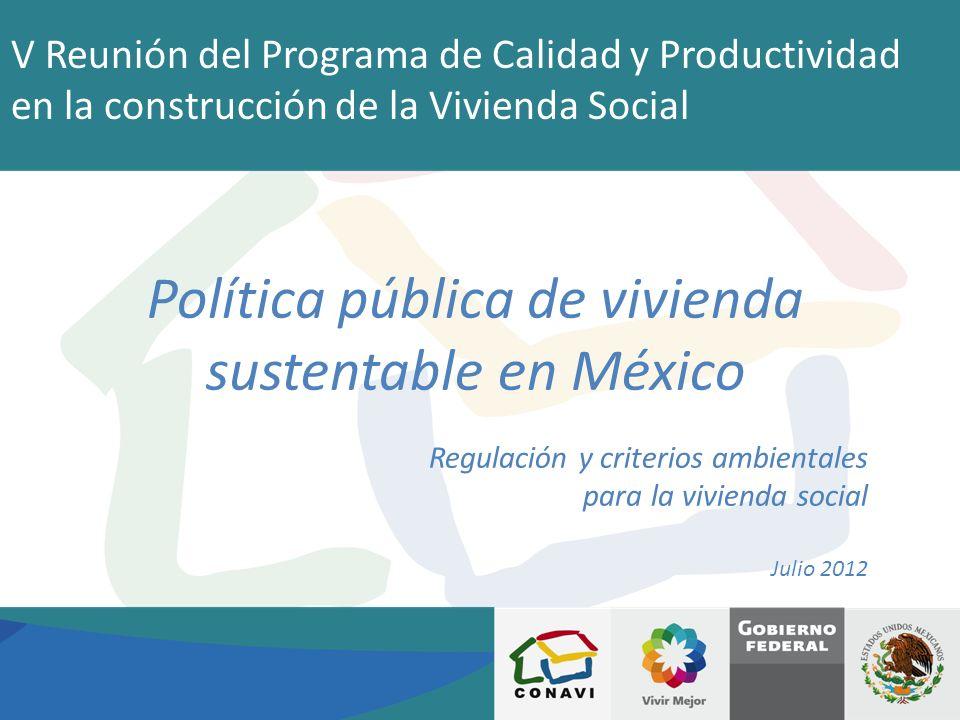 V Reunión del Programa de Calidad y Productividad en la construcción de la Vivienda Social Política pública de vivienda sustentable en México Regulaci