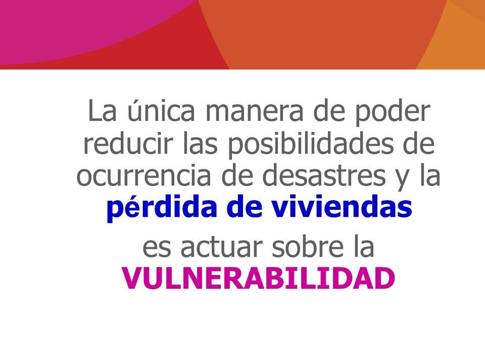 La ú nica manera de poder reducir las posibilidades de ocurrencia de desastres y la p é rdida de viviendas es actuar sobre la VULNERABILIDAD