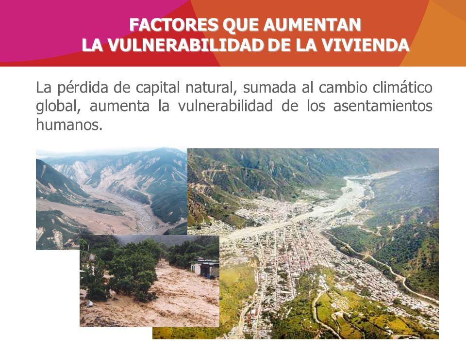 La pérdida de capital natural, sumada al cambio climático global, aumenta la vulnerabilidad de los asentamientos humanos. FACTORES QUE AUMENTAN LA VUL