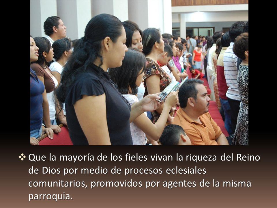 Que la mayoría de los fieles vivan la riqueza del Reino de Dios por medio de procesos eclesiales comunitarios, promovidos por agentes de la misma parroquia.