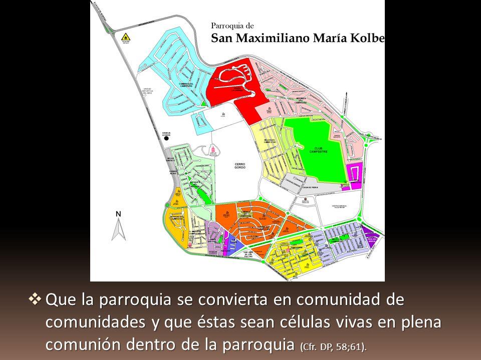Que la parroquia se convierta en comunidad de comunidades y que éstas sean células vivas en plena comunión dentro de la parroquia (Cfr. DP, 58;61). Qu