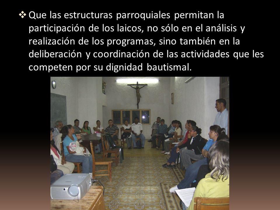 Que las estructuras parroquiales permitan la participación de los laicos, no sólo en el análisis y realización de los programas, sino también en la deliberación y coordinación de las actividades que les competen por su dignidad bautismal.
