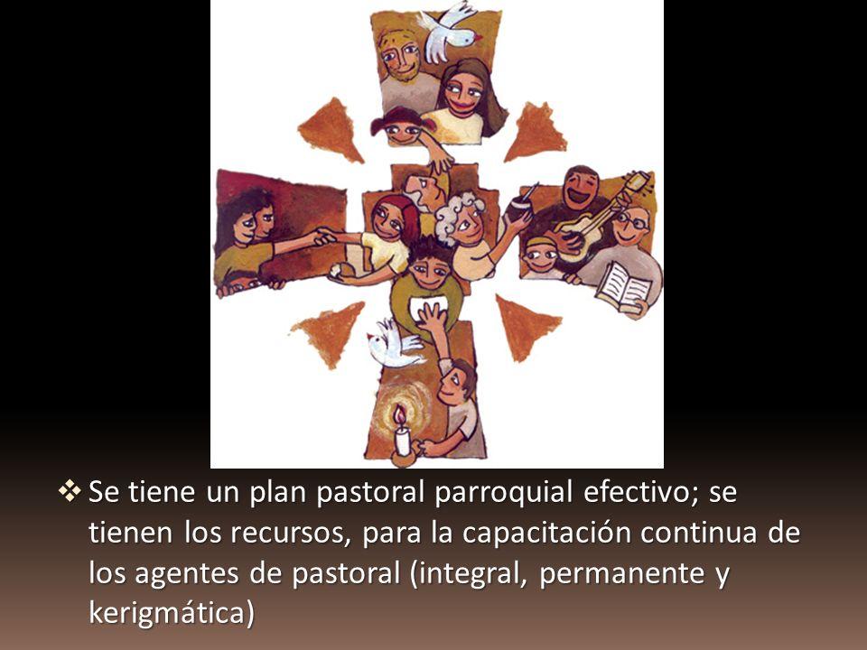 Se tiene un plan pastoral parroquial efectivo; se tienen los recursos, para la capacitación continua de los agentes de pastoral (integral, permanente