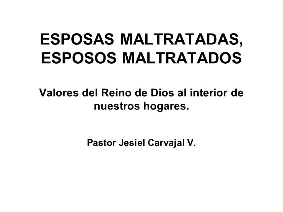 ESPOSAS MALTRATADAS, ESPOSOS MALTRATADOS Valores del Reino de Dios al interior de nuestros hogares. Pastor Jesiel Carvajal V.