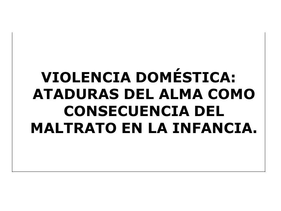 VIOLENCIA DOMÉSTICA: ATADURAS DEL ALMA COMO CONSECUENCIA DEL MALTRATO EN LA INFANCIA.