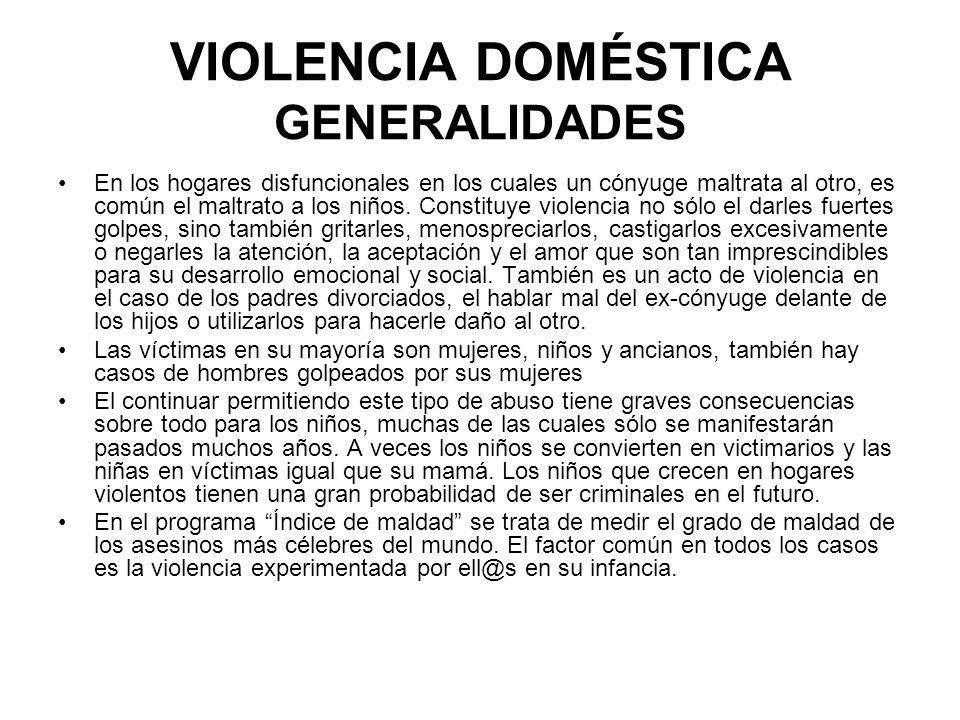 VIOLENCIA DOMÉSTICA GENERALIDADES En los hogares disfuncionales en los cuales un cónyuge maltrata al otro, es común el maltrato a los niños. Constituy