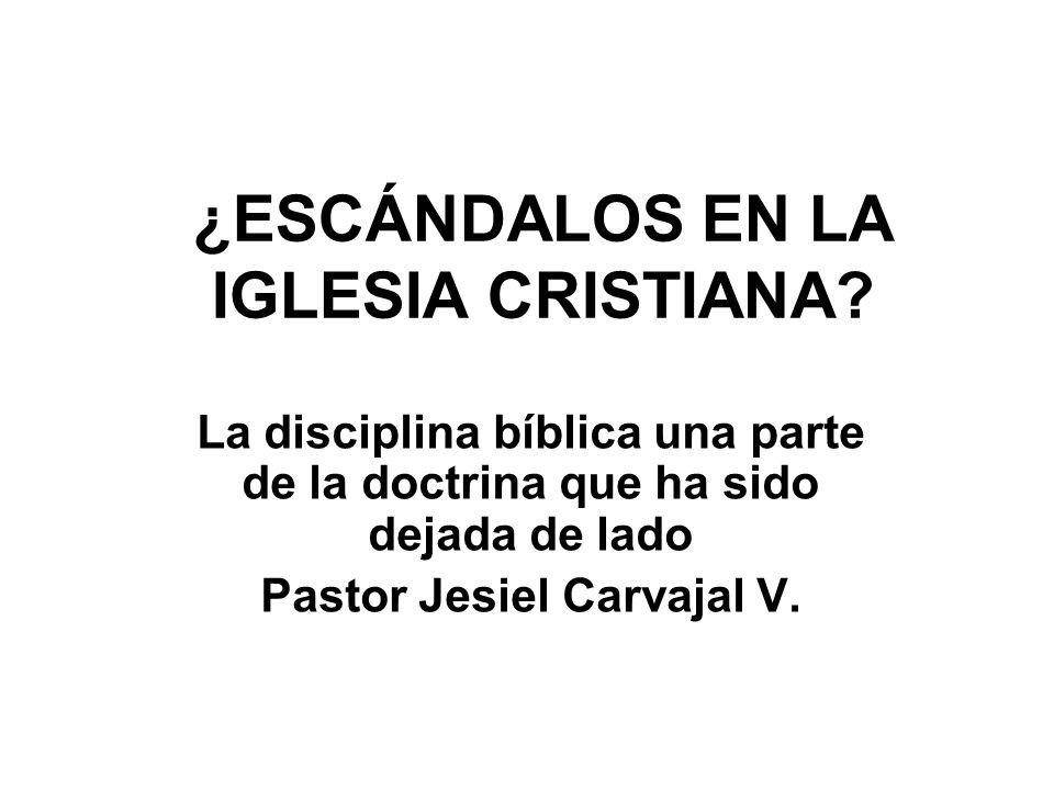 ¿ESCÁNDALOS EN LA IGLESIA CRISTIANA? La disciplina bíblica una parte de la doctrina que ha sido dejada de lado Pastor Jesiel Carvajal V.
