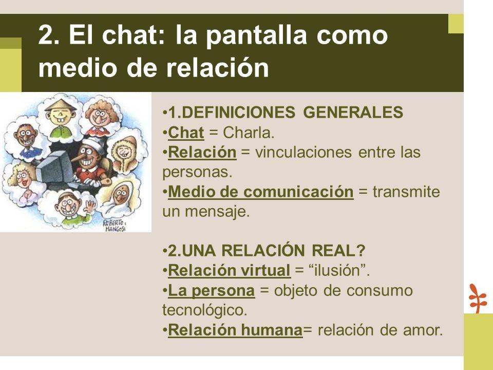 1.DEFINICIONES GENERALES Chat = Charla. Relación = vinculaciones entre las personas. Medio de comunicación = transmite un mensaje. 2.UNA RELACIÓN REAL